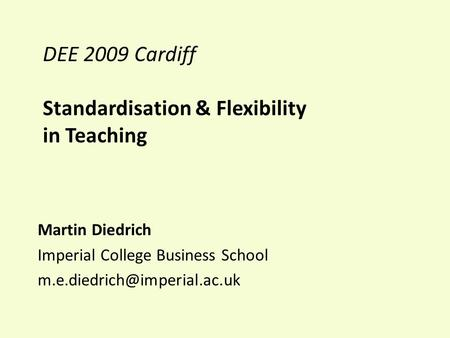 DEE 2009 Cardiff Standardisation & Flexibility in Teaching Martin Diedrich Imperial College Business School