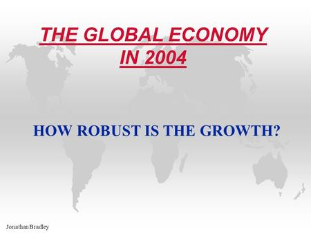 Jonathan Bradley THE GLOBAL ECONOMY IN 2004 HOW ROBUST IS THE GROWTH?