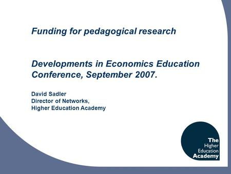 Funding for pedagogical research Developments in Economics Education Conference, September 2007. David Sadler Director of Networks, Higher Education Academy.