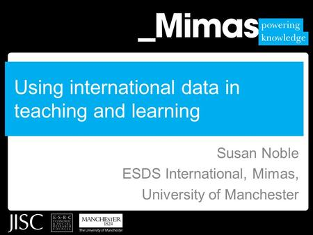 Using international data in teaching and learning Susan Noble ESDS International, Mimas, University of Manchester.