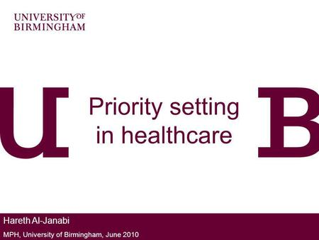 Priority setting in healthcare Hareth Al-Janabi MPH, University of Birmingham, June 2010.