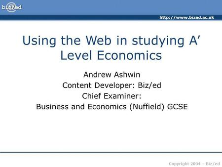 Copyright 2004 – Biz/ed Using the Web in studying A Level Economics Andrew Ashwin Content Developer: Biz/ed Chief Examiner: Business.