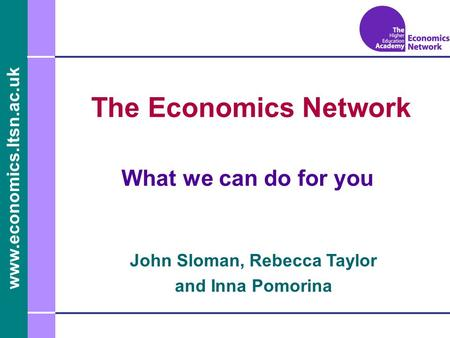 Www.economics.ltsn.ac.uk The Economics Network What we can do for you John Sloman, Rebecca Taylor and Inna Pomorina.