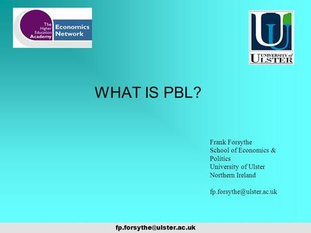 WHAT IS PBL? Frank Forsythe School of Economics & Politics University of Ulster Northern Ireland
