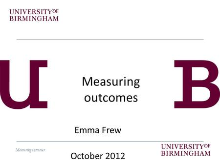 Measuring outcomes Emma Frew October 2012. Measuring outcomes Learning objectives By the end of the session students should be able to – Explain how different.