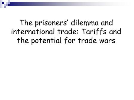 The prisoners dilemma and international trade: Tariffs and the potential for trade wars.