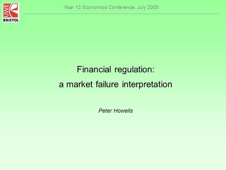 Year 12 Economics Conference, July 2005 Financial regulation: a market failure interpretation Peter Howells.