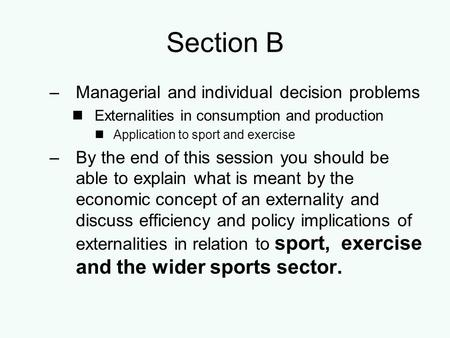 Section B –Managerial and individual decision problems Externalities in consumption and production Application to sport and exercise –By the end of this.