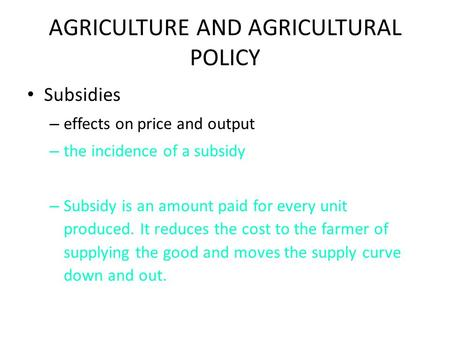 AGRICULTURE AND AGRICULTURAL POLICY Subsidies – effects on price and output – the incidence of a subsidy – Subsidy is an amount paid for every unit produced.