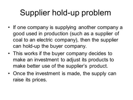 Supplier hold-up problem If one company is supplying another company a good used in production (such as a supplier of coal to an electric company), then.