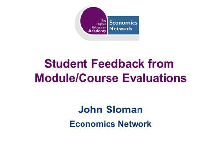 Student Feedback from Module/Course Evaluations John Sloman Economics Network.