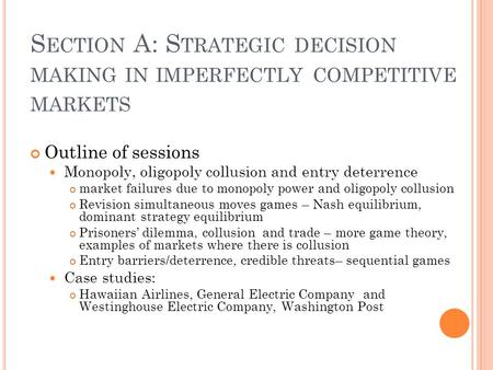 S ECTION A: S TRATEGIC DECISION MAKING IN IMPERFECTLY COMPETITIVE MARKETS Outline of sessions Monopoly, oligopoly collusion and entry deterrence market.