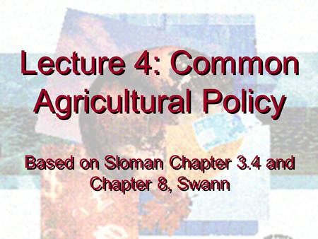 Lecture 4: Common Agricultural Policy Based on Sloman Chapter 3.4 and Chapter 8, Swann Lecture 4: Common Agricultural Policy Based on Sloman Chapter 3.4.