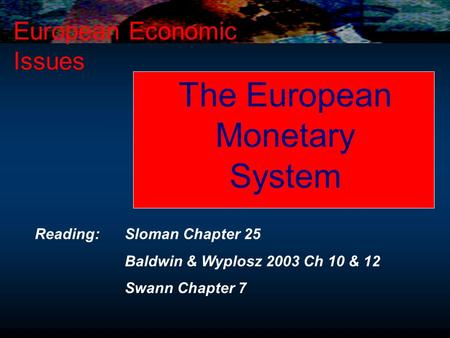 The European Monetary System European Economic Issues Reading: Sloman Chapter 25 Baldwin & Wyplosz 2003 Ch 10 & 12 Swann Chapter 7.
