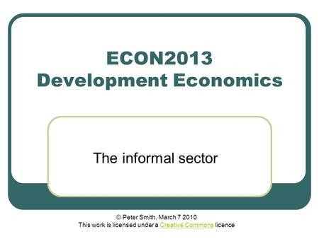 ECON2013 Development Economics The informal sector © Peter Smith, March 7 2010 This work is licensed under a Creative Commons licenceCreative Commons.