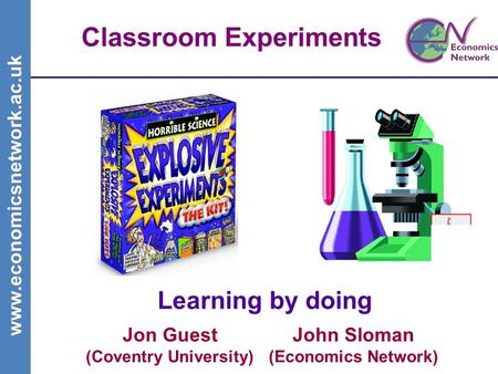 Www.economicsnetwork.ac.uk Classroom Experiments Learning by doing John Sloman (Economics Network) Jon Guest (Coventry University)