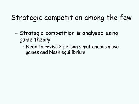 Strategic competition among the few –Strategic competition is analysed using game theory Need to revise 2 person simultaneous move games and Nash equilibrium.