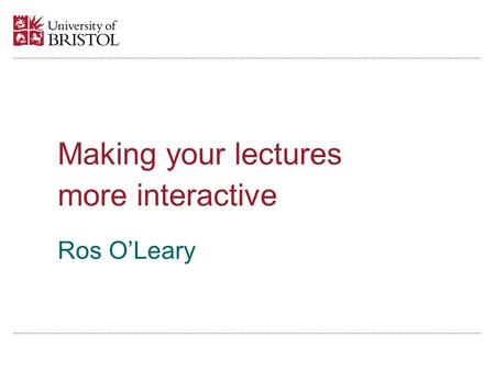 Ros OLeary Making your lectures more interactive.