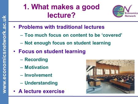 Www.economicsnetwork.ac.uk 1. What makes a good lecture? Problems with traditional lectures –Too much focus on content to be covered –Not enough focus.