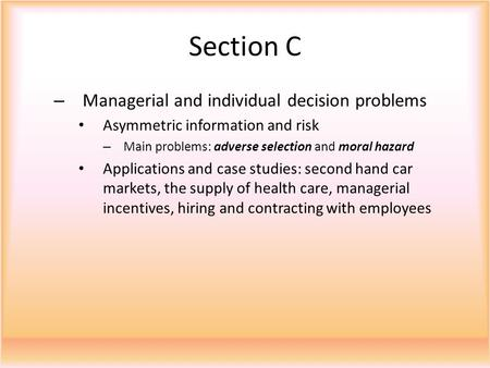 Section C – Managerial and individual decision problems Asymmetric information and risk – Main problems: adverse selection and moral hazard Applications.