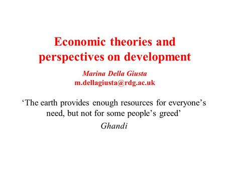 Economic theories and perspectives on development Marina Della Giusta The earth provides enough resources for everyones need, but.