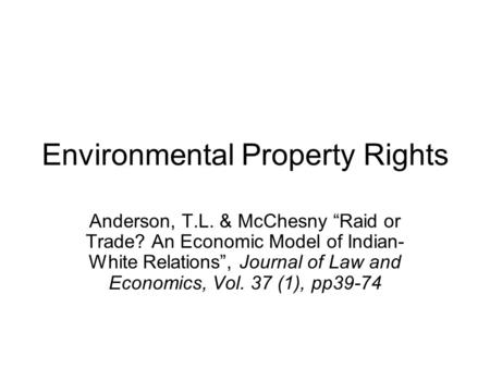 Environmental Property Rights Anderson, T.L. & McChesny Raid or Trade? An Economic Model of Indian- White Relations, Journal of Law and Economics, Vol.