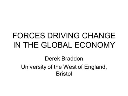 FORCES DRIVING CHANGE IN THE GLOBAL ECONOMY Derek Braddon University of the West of England, Bristol.