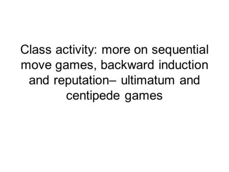 Class activity: more on sequential move games, backward induction and reputation– ultimatum and centipede games.