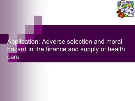Application: Adverse selection and moral hazard in the finance and supply of health care.