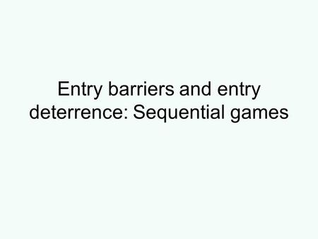 Entry barriers and entry deterrence: Sequential games.