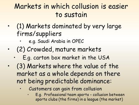 Markets in which collusion is easier to sustain (1) Markets dominated by very large firms/suppliers e.g. Saudi Arabia in OPEC (2) Crowded, mature markets.
