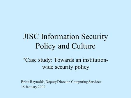 JISC Information Security Policy and Culture Case study: Towards an institution- wide security policy Brian Reynolds, Deputy Director, Computing Services.
