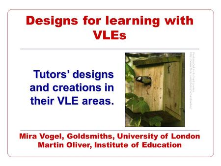 Designs for learning with VLEs Tutors designs and creations in their VLE areas. Mira Vogel, Goldsmiths, University of London Martin Oliver, Institute of.