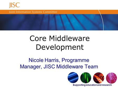 Supporting education and research Core Middleware Development Nicole Harris, Programme Manager, JISC Middleware Team.