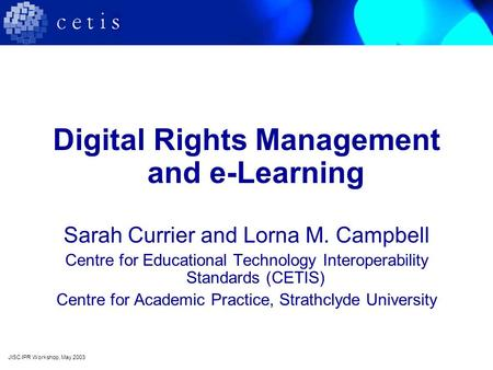 Digital Rights Management and e-Learning Sarah Currier and Lorna M. Campbell Centre for Educational Technology Interoperability Standards (CETIS) Centre.