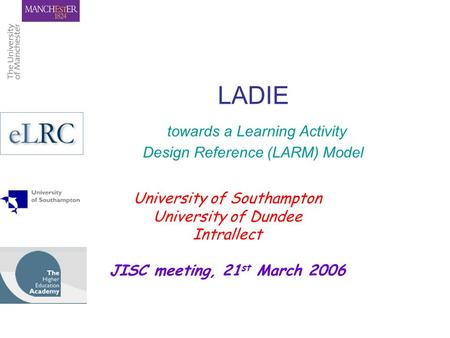 LADIE towards a Learning Activity Design Reference (LARM) Model University of Southampton University of Dundee Intrallect JISC meeting, 21 st March 2006.