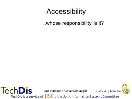 Unlocking Potential Sue Harrison / Alistair McNaught TechDis is a service of, the Joint Information Systems Committee Accessibility..whose responsibility.