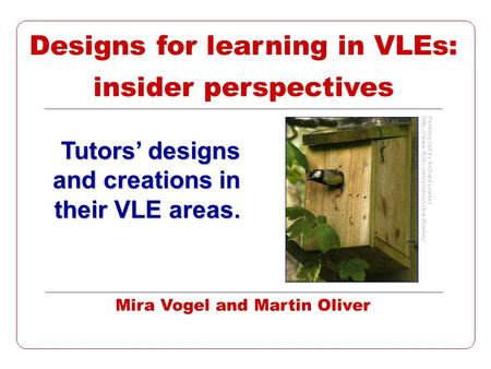 Designs for learning in VLEs: insider perspectives Tutors designs and creations in their VLE areas. Mira Vogel and Martin Oliver Peeking Out by Richard.
