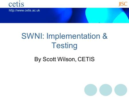 cetis SWNI: Implementation & Testing By Scott Wilson, CETIS.
