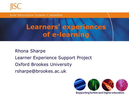 Supporting further and higher education Learners experiences of e-learning Rhona Sharpe Learner Experience Support Project Oxford Brookes University