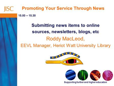 Supporting further and higher education Promoting Your Service Through News 15.00 – 15.30 Submitting news items to online sources, newsletters, blogs,