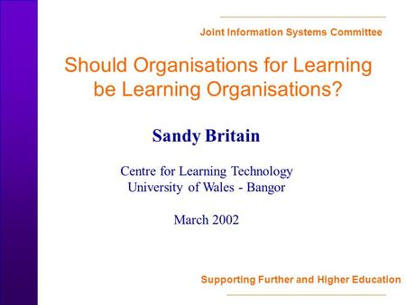 Joint Information Systems Committee Supporting Further and Higher Education Should Organisations for Learning be Learning Organisations? Sandy Britain.