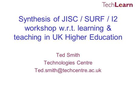 Synthesis of JISC / SURF / I2 workshop w.r.t. learning & teaching in UK Higher Education Ted Smith Technologies Centre