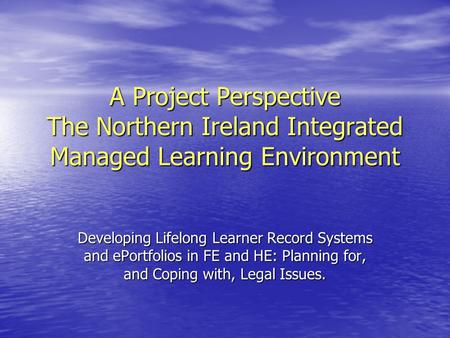 A Project Perspective The Northern Ireland Integrated Managed Learning Environment Developing Lifelong Learner Record Systems and ePortfolios in FE and.