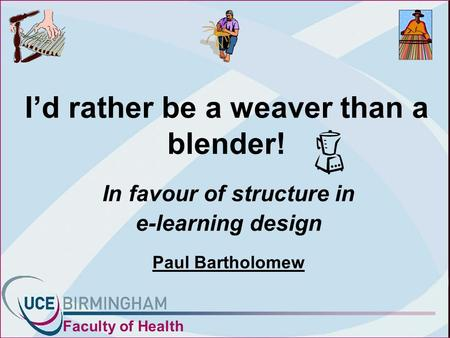 Id rather be a weaver than a blender! In favour of structure in e-learning design Paul Bartholomew Faculty of Health.
