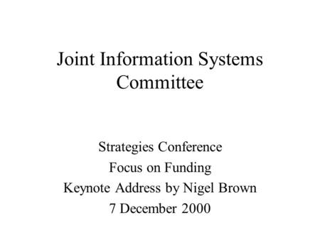 Joint Information Systems Committee Strategies Conference Focus on Funding Keynote Address by Nigel Brown 7 December 2000.