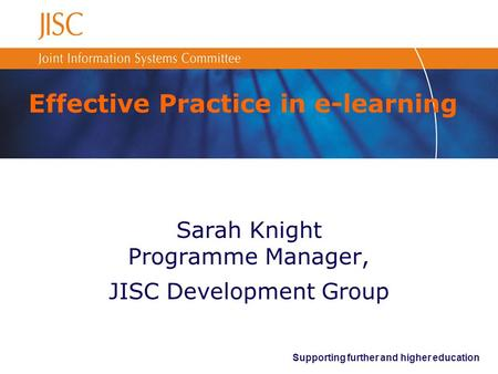 Supporting further and higher education Effective Practice in e-learning Sarah Knight Programme Manager, JISC Development Group.