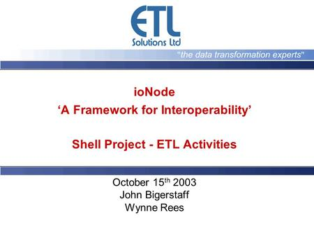 IoNode A Framework for Interoperability Shell Project - ETL Activities October 15 th 2003 John Bigerstaff Wynne Rees.