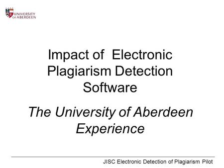 JISC Electronic Detection of Plagiarism Pilot Impact of Electronic Plagiarism Detection Software The University of Aberdeen Experience.