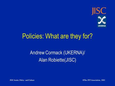 JISC Assist, Policy and Culture©The JNT Association, 2002 Policies: What are they for? Andrew Cormack (UKERNA)/ Alan Robiette(JISC)